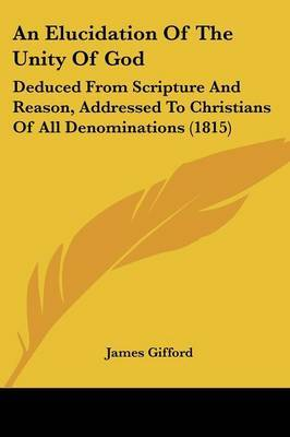 An Elucidation of the Unity of God: Deduced from Scripture and Reason, Addressed to Christians of All Denominations (1815)