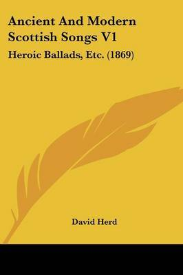 Ancient and Modern Scottish Songs V1: Heroic Ballads, Etc. (1869)