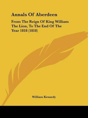 Annals of Aberdeen: From the Reign of King William the Lion, to the End of the Year 1818 (1818)