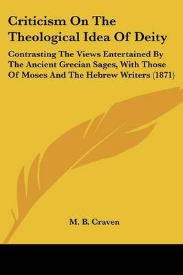 Criticism on the Theological Idea of Deity: Contrasting the Views Entertained by the Ancient Grecian Sages, with Those of Moses and the Hebrew Writers (1871)