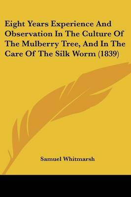 Eight Years Experience and Observation in the Culture of the Mulberry Tree, and in the Care of the Silk Worm (1839)