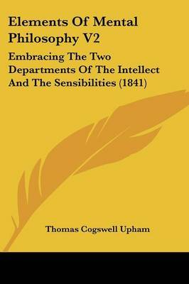 Elements of Mental Philosophy V2: Embracing the Two Departments of the Intellect and the Sensibilities (1841)