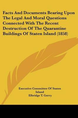 Facts and Documents Bearing Upon the Legal and Moral Questions Connected with the Recent Destruction of the Quarantine Buildings of Staten Island (1858)