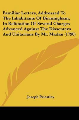 Familiar Letters, Addressed to the Inhabitants of Birmingham, in Refutation of Several Charges Advanced Against the Dissenters and Unitarians by Mr. Madan (1790)