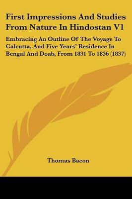 First Impressions and Studies from Nature in Hindostan V1: Embracing an Outline of the Voyage to Calcutta, and Five Years' Residence in Bengal and Doab, from 1831 to 1836 (1837)