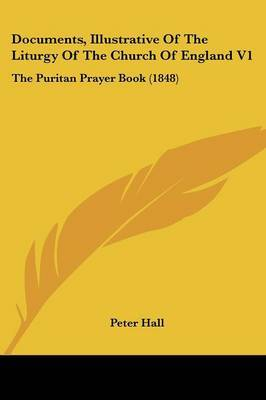 Documents, Illustrative of the Liturgy of the Church of England V1: The Puritan Prayer Book (1848)