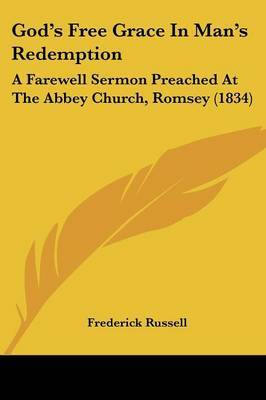 God's Free Grace in Man's Redemption: A Farewell Sermon Preached at the Abbey Church, Romsey (1834)