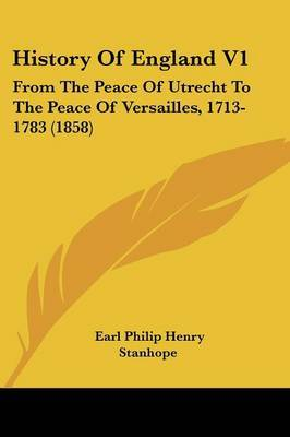 History of England V1: From the Peace of Utrecht to the Peace of Versailles, 1713-1783 (1858)