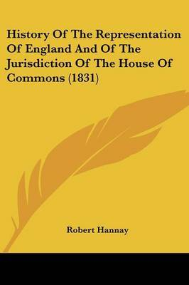 History of the Representation of England and of the Jurisdiction of the House of Commons (1831)