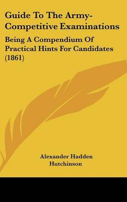 Guide to the Army-Competitive Examinations: Being a Compendium of Practical Hints for Candidates (1861)