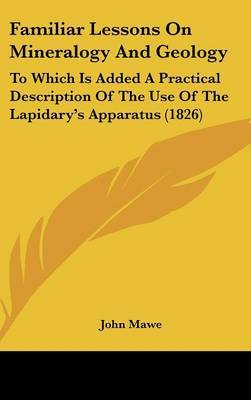 Familiar Lessons on Mineralogy and Geology: To Which Is Added a Practical Description of the Use of the Lapidary's Apparatus (1826)