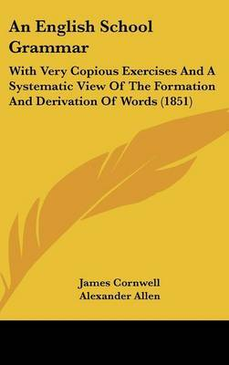 An English School Grammar: With Very Copious Exercises and a Systematic View of the Formation and Derivation of Words (1851)