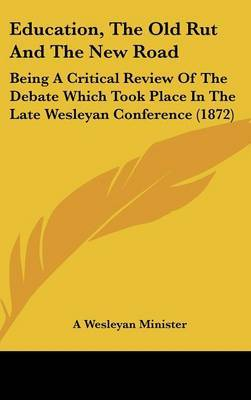 Education, the Old Rut and the New Road: Being a Critical Review of the Debate Which Took Place in the Late Wesleyan Conference (1872)