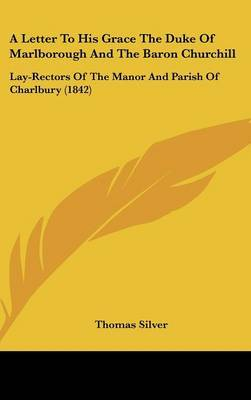 A Letter to His Grace the Duke of Marlborough and the Baron Churchill: Lay-Rectors of the Manor and Parish of Charlbury (1842)