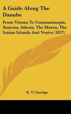 A Guide Along the Danube: From Vienna to Constantinople, Smyrna, Athens, the Morea, the Ionian Islands and Venice (1837)