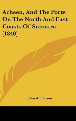 Acheen, and the Ports on the North and East Coasts of Sumatra (1840)