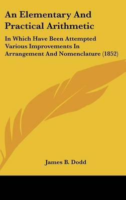 An Elementary and Practical Arithmetic: In Which Have Been Attempted Various Improvements in Arrangement and Nomenclature (1852)