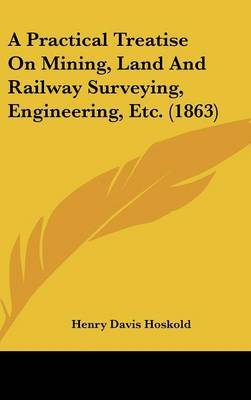 A Practical Treatise on Mining, Land and Railway Surveying, Engineering, Etc. (1863)