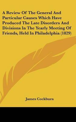 A Review of the General and Particular Causes Which Have Produced the Late Disorders and Divisions in the Yearly Meeting of Friends, Held in Philadelphia (1829)