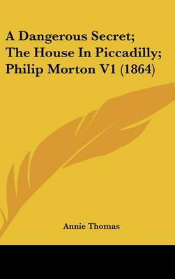 A Dangerous Secret; The House in Piccadilly; Philip Morton V1 (1864)