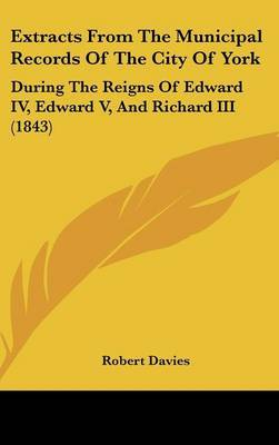 Extracts from the Municipal Records of the City of York: During the Reigns of Edward IV, Edward V, and Richard III (1843)