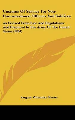 Customs of Service for Non-Commissioned Officers and Soldiers: As Derived from Law and Regulations and Practiced in the Army of the United States (1864)