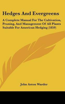 Hedges and Evergreens: A Complete Manual for the Cultivation, Pruning, and Management of All Plants Suitable for American Hedging (1859)