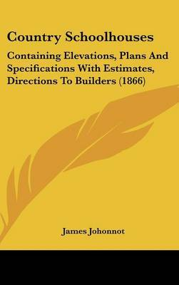 Country Schoolhouses: Containing Elevations, Plans and Specifications with Estimates, Directions to Builders (1866)