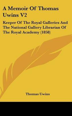 A Memoir of Thomas Uwins V2: Keeper of the Royal Galleries and the National Gallery Librarian of the Royal Academy (1858)