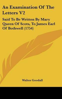 An Examination of the Letters V2: Said to Be Written by Mary Queen of Scots, to James Earl of Bothwell (1754)