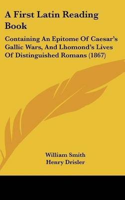 A First Latin Reading Book: Containing an Epitome of Caesar's Gallic Wars, and Lhomond's Lives of Distinguished Romans (1867)