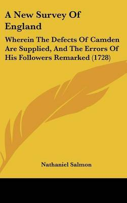 A New Survey of England: Wherein the Defects of Camden Are Supplied, and the Errors of His Followers Remarked (1728)