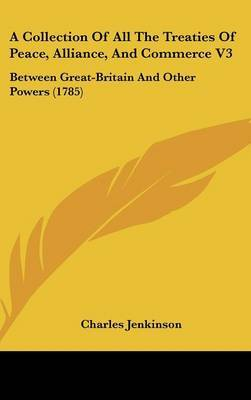 A Collection of All the Treaties of Peace, Alliance, and Commerce V3: Between Great-Britain and Other Powers (1785)