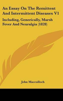 An Essay on the Remittent and Intermittent Diseases V1: Including, Generically, Marsh Fever and Neuralgia (1828)