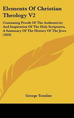 Elements of Christian Theology V2: Containing Proofs of the Authenticity and Inspiration of the Holy Scriptures, a Summary of the History of the Jews (1818)
