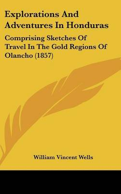 Explorations and Adventures in Honduras: Comprising Sketches of Travel in the Gold Regions of Olancho (1857)