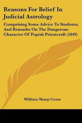 Reasons For Belief In Judicial Astrology: Comprising Some Advice To Students, And Remarks On The Dangerous Character Of Popish Priestcraft (1849)
