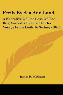 Perils By Sea And Land: A Narrative Of The Loss Of The Brig Australia By Fire, On Her Voyage From Leith To Sydney (1845)
