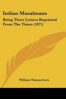 Indian Musalmans: Being Three Letters Reprinted From The Times (1871)
