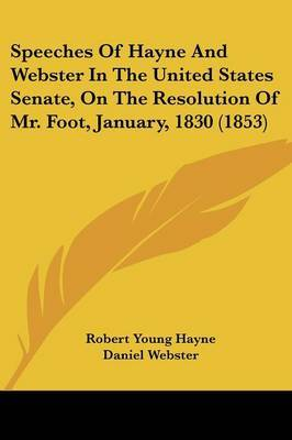 Speeches Of Hayne And Webster In The United States Senate, On The Resolution Of Mr. Foot, January, 1830 (1853)