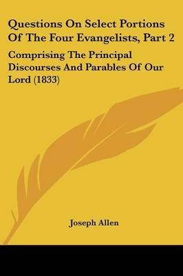 Questions On Select Portions Of The Four Evangelists, Part 2: Comprising The Principal Discourses And Parables Of Our Lord (1833)