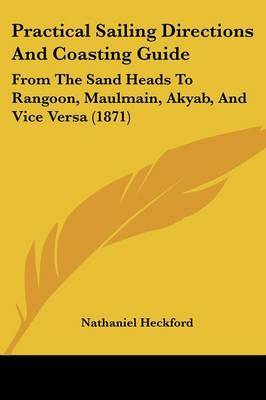 Practical Sailing Directions And Coasting Guide: From The Sand Heads To Rangoon, Maulmain, Akyab, And Vice Versa (1871)