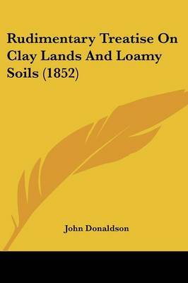 Rudimentary Treatise On Clay Lands And Loamy Soils (1852)