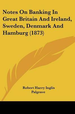 Notes On Banking In Great Britain And Ireland, Sweden, Denmark And Hamburg (1873)