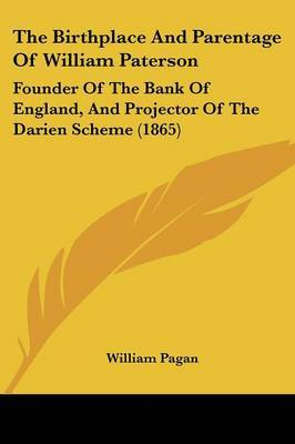 The Birthplace And Parentage Of William Paterson: Founder Of The Bank Of England, And Projector Of The Darien Scheme (1865)