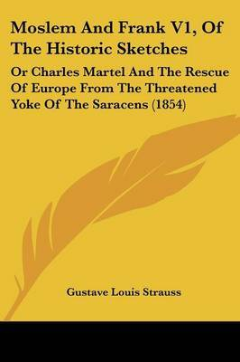 Moslem And Frank V1, Of The Historic Sketches: Or Charles Martel And The Rescue Of Europe From The Threatened Yoke Of The Saracens (1854)