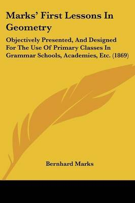 Marks' First Lessons In Geometry: Objectively Presented, And Designed For The Use Of Primary Classes In Grammar Schools, Academies, Etc. (1869)