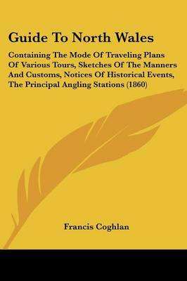 Guide To North Wales: Containing The Mode Of Traveling Plans Of Various Tours, Sketches Of The Manners And Customs, Notices Of Historical Events, The Principal Angling Stations (1860)