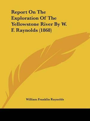 Report On The Exploration Of The Yellowstone River By W. F. Raynolds (1868)