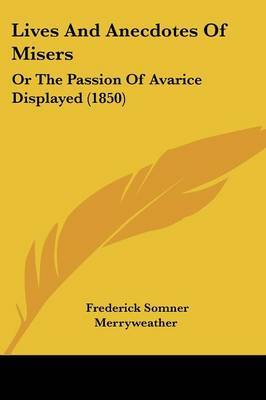 Lives And Anecdotes Of Misers: Or The Passion Of Avarice Displayed (1850)